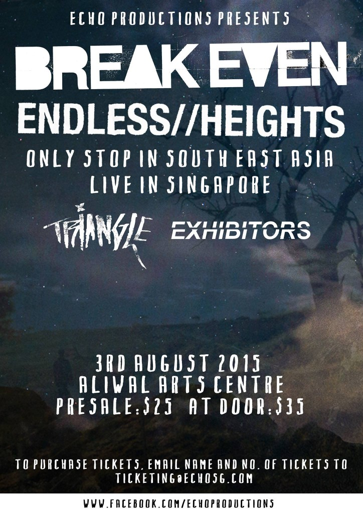 BREAK EVEN & ENDLESS HEIGHTS Only Stop in SEAsia // Live in Singapore Break Even (Australia) Endless Heights (Australia) ONLY STOP IN SOUTH EAST ASIA LIVE IN SINGAPORE WITH Triangle (MY) Exhibitors Monday, August 3rd Aliwal Arts Centre Presale: $25 At Door: $35 Brought to you by Echo Productions