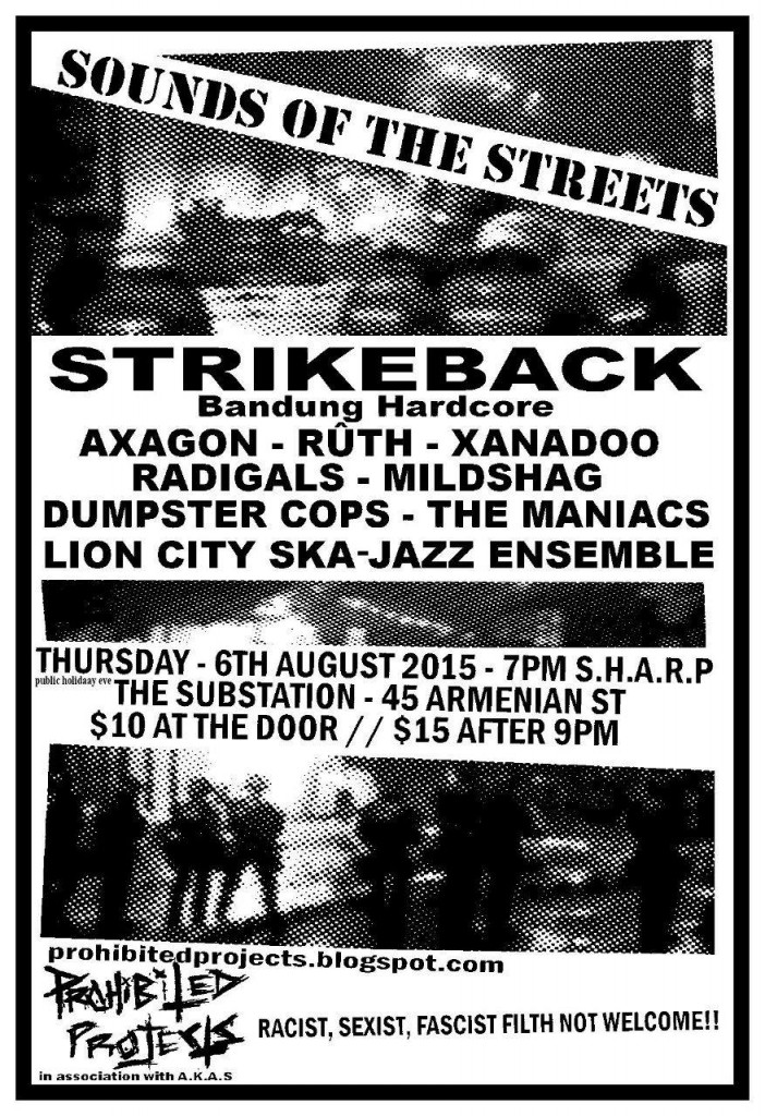 SOUNDS OF THE STREETS STRIKEBACK HARDCORE (Bandung) Axagon RÛTH Xanadoo Radigals MILDSHAG DUMPSTER COPS The Maniacs LION CITY SKA ENSEMBLE 6th August 2015, Thursday The Substation 7pm SHARP $10 // $15 after 9pm Proudly brought to you by Prohibited Projects in association with A.K.A.S.
