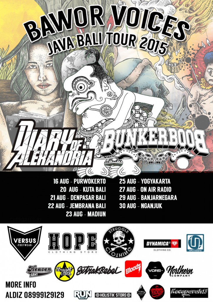 Bunkerboob (Purwokerto,Indonesian Hardcore) and DIARY OF ALEXANDRIA (Purwokerto, indonesian Post-hardcore) team up for their album promo tour. this tour will be their first tour. tour date : 16.08 Purwokerto,central java 20.08 Kuta,Bali 21.08 denpasar,Bali 22.08 Jembrana,Bali 23.08 Madiun,East Java 25.08 Jogjakarta 29.08 Banjarnegara,Central Java 30.08 Nganjuk,East Java